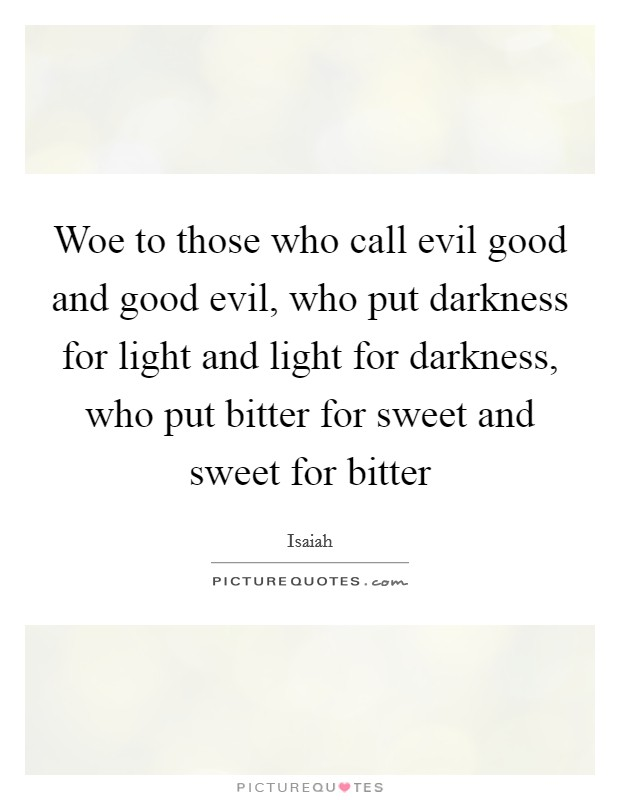 Woe to those who call evil good and good evil, who put darkness for light and light for darkness, who put bitter for sweet and sweet for bitter Picture Quote #1