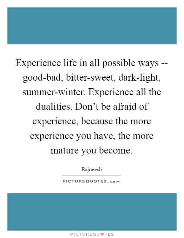 Experience life in all possible ways -- good-bad, bitter-sweet, dark-light, summer-winter. Experience all the dualities. Don't be afraid of experience, because the more experience you have, the more mature you become Picture Quote #1