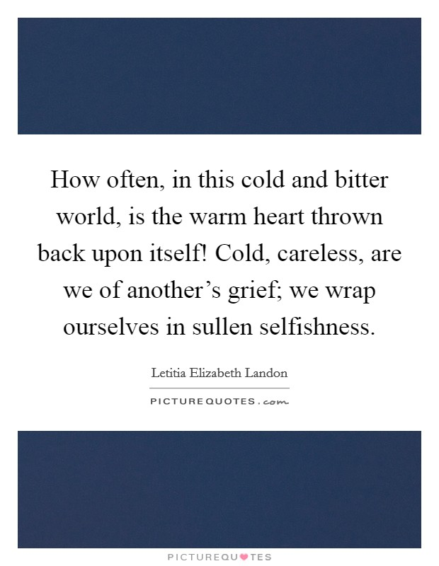 How often, in this cold and bitter world, is the warm heart thrown back upon itself! Cold, careless, are we of another's grief; we wrap ourselves in sullen selfishness Picture Quote #1