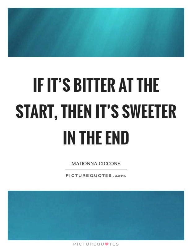 If it's bitter at the start, then it's sweeter in the end Picture Quote #1