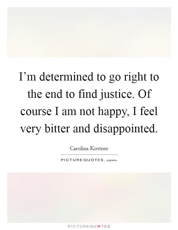 I'm determined to go right to the end to find justice. Of course I am not happy, I feel very bitter and disappointed Picture Quote #1