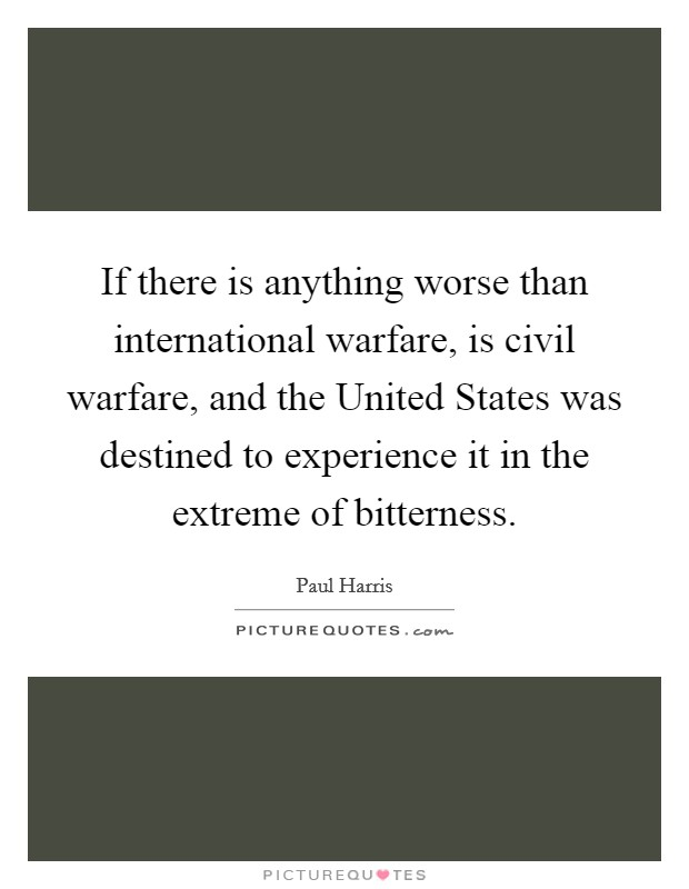 If there is anything worse than international warfare, is civil warfare, and the United States was destined to experience it in the extreme of bitterness. Picture Quote #1