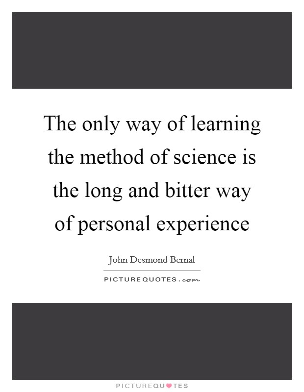 The only way of learning the method of science is the long and bitter way of personal experience Picture Quote #1