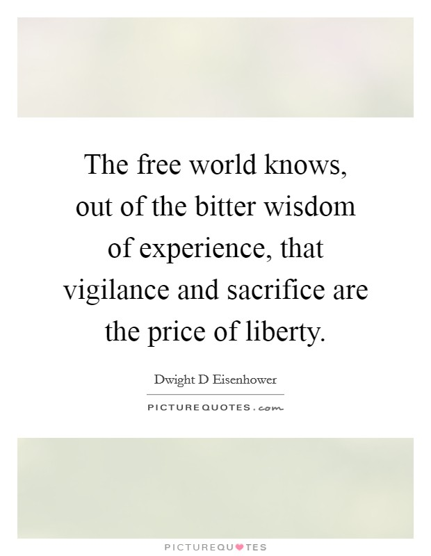 The free world knows, out of the bitter wisdom of experience, that vigilance and sacrifice are the price of liberty Picture Quote #1