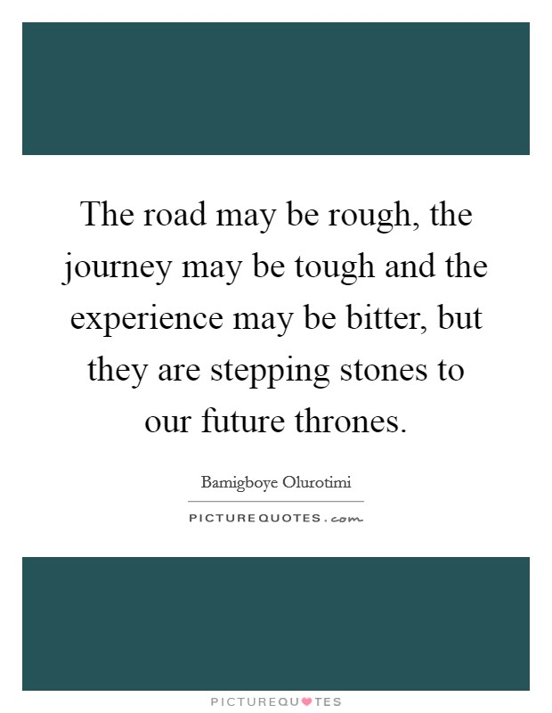 The road may be rough, the journey may be tough and the experience may be bitter, but they are stepping stones to our future thrones Picture Quote #1