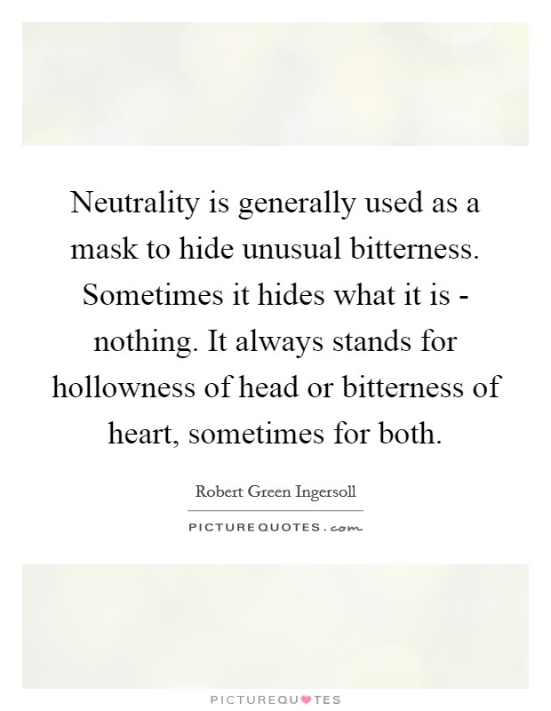 Neutrality is generally used as a mask to hide unusual bitterness. Sometimes it hides what it is - nothing. It always stands for hollowness of head or bitterness of heart, sometimes for both Picture Quote #1