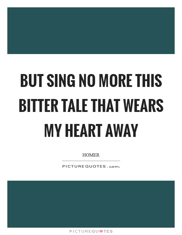 But sing no more this bitter tale that wears my heart away Picture Quote #1