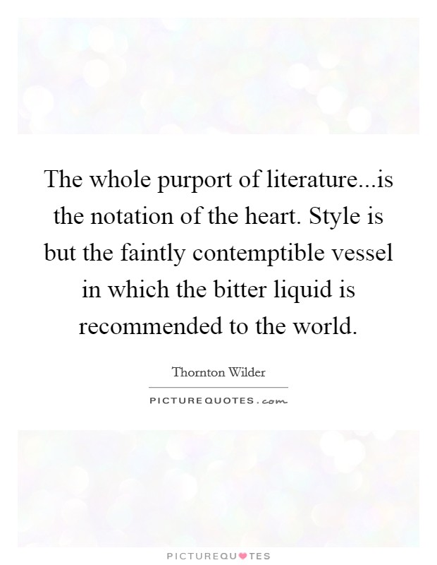 The whole purport of literature...is the notation of the heart. Style is but the faintly contemptible vessel in which the bitter liquid is recommended to the world Picture Quote #1