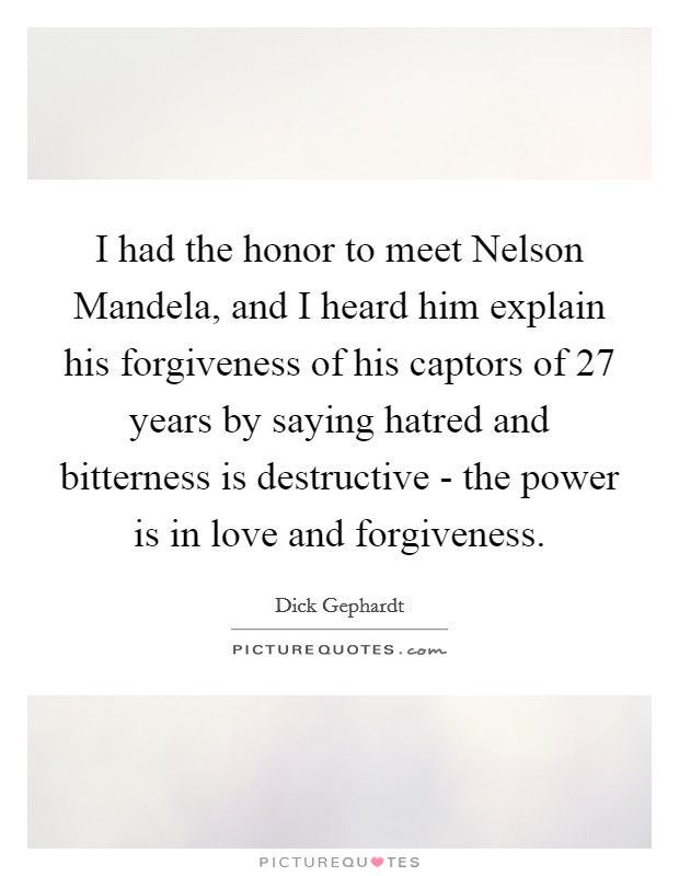 I had the honor to meet Nelson Mandela, and I heard him explain his forgiveness of his captors of 27 years by saying hatred and bitterness is destructive - the power is in love and forgiveness Picture Quote #1