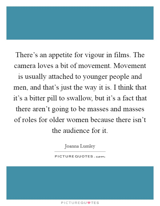 There's an appetite for vigour in films. The camera loves a bit of movement. Movement is usually attached to younger people and men, and that's just the way it is. I think that it's a bitter pill to swallow, but it's a fact that there aren't going to be masses and masses of roles for older women because there isn't the audience for it Picture Quote #1