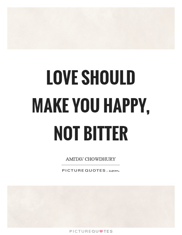 Love should make you happy, not bitter Picture Quote #1