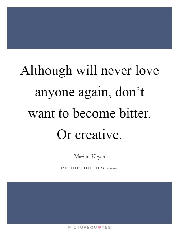 Although will never love anyone again, don't want to become bitter. Or creative. Picture Quote #1
