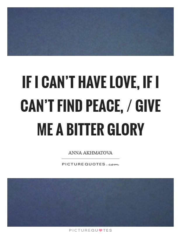 If I can't have love, if I can't find peace, / Give me a bitter glory Picture Quote #1