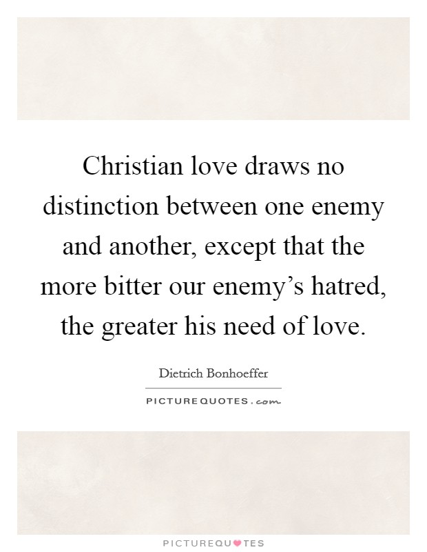 Christian love draws no distinction between one enemy and another, except that the more bitter our enemy's hatred, the greater his need of love Picture Quote #1