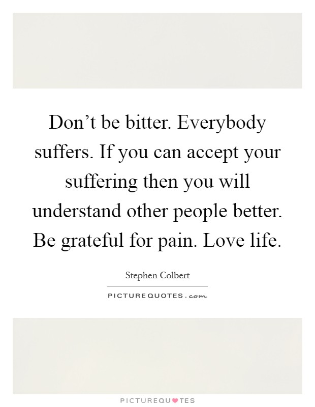 Don't be bitter. Everybody suffers. If you can accept your suffering then you will understand other people better. Be grateful for pain. Love life Picture Quote #1