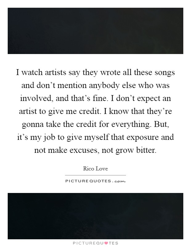 I watch artists say they wrote all these songs and don't mention anybody else who was involved, and that's fine. I don't expect an artist to give me credit. I know that they're gonna take the credit for everything. But, it's my job to give myself that exposure and not make excuses, not grow bitter Picture Quote #1