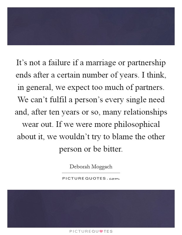 It's not a failure if a marriage or partnership ends after a certain number of years. I think, in general, we expect too much of partners. We can't fulfil a person's every single need and, after ten years or so, many relationships wear out. If we were more philosophical about it, we wouldn't try to blame the other person or be bitter Picture Quote #1