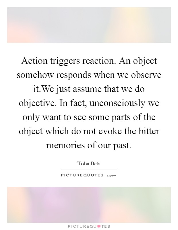 Action triggers reaction. An object somehow responds when we observe it.We just assume that we do objective. In fact, unconsciously we only want to see some parts of the object which do not evoke the bitter memories of our past. Picture Quote #1