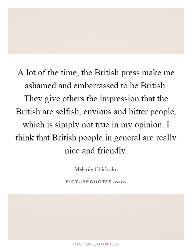 A Lot Of The Time, The British Press Make Me Ashamed And Embarrassed To Be  British. They Give Others The Impression That The British Are Selfish, ...