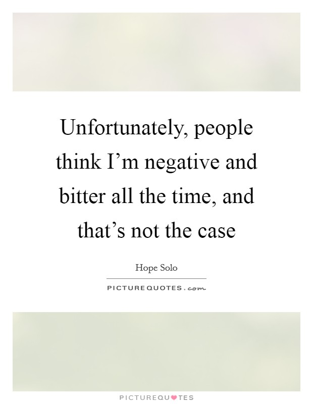 Unfortunately, people think I'm negative and bitter all the time, and that's not the case Picture Quote #1