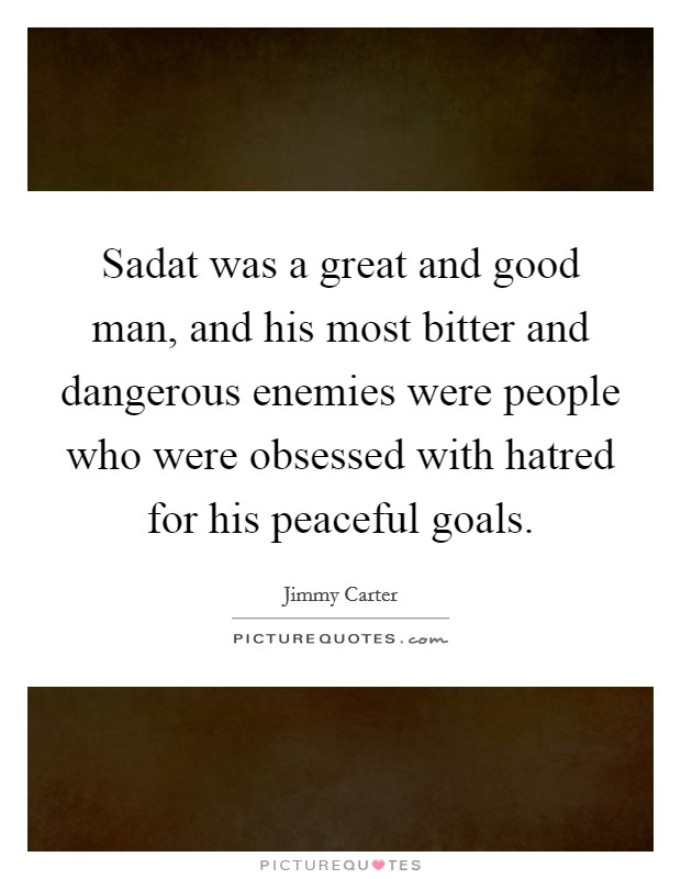 Sadat was a great and good man, and his most bitter and dangerous enemies were people who were obsessed with hatred for his peaceful goals Picture Quote #1