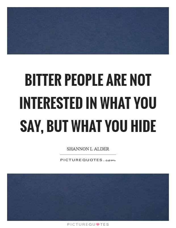 Bitter people are not interested in what you say, but what you hide Picture Quote #1