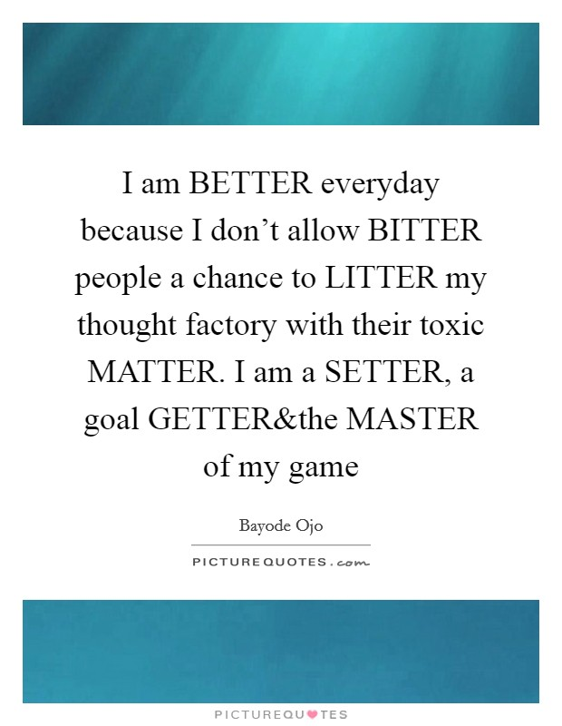 I am BETTER everyday because I don't allow BITTER people a chance to LITTER my thought factory with their toxic MATTER. I am a SETTER, a goal GETTER Picture Quote #1