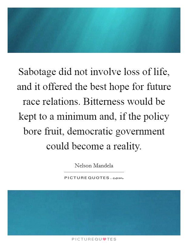 Sabotage did not involve loss of life, and it offered the best hope for future race relations. Bitterness would be kept to a minimum and, if the policy bore fruit, democratic government could become a reality Picture Quote #1