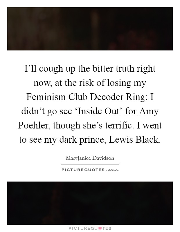 I'll cough up the bitter truth right now, at the risk of losing my Feminism Club Decoder Ring: I didn't go see 'Inside Out' for Amy Poehler, though she's terrific. I went to see my dark prince, Lewis Black Picture Quote #1