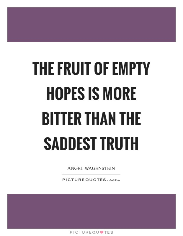 The fruit of empty hopes is more bitter than the saddest truth Picture Quote #1