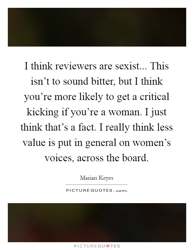 I think reviewers are sexist... This isn't to sound bitter, but I think you're more likely to get a critical kicking if you're a woman. I just think that's a fact. I really think less value is put in general on women's voices, across the board. Picture Quote #1