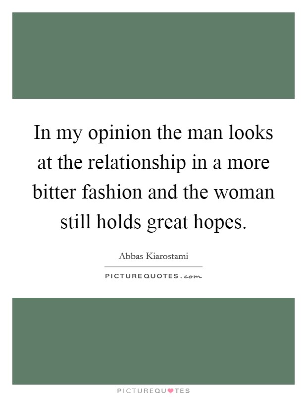 In my opinion the man looks at the relationship in a more bitter fashion and the woman still holds great hopes Picture Quote #1