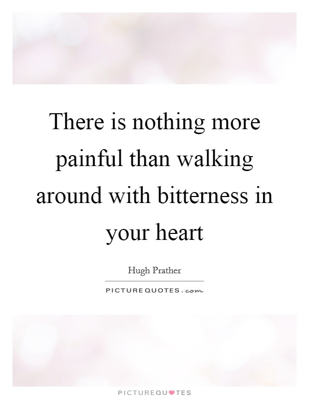 There is nothing more painful than walking around with bitterness in your heart Picture Quote #1