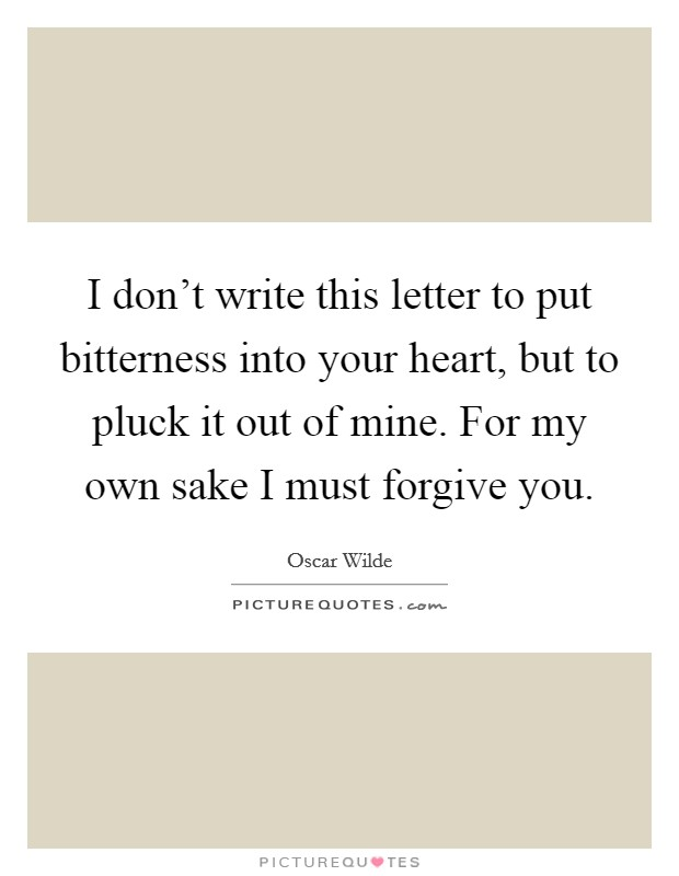 I don't write this letter to put bitterness into your heart, but to pluck it out of mine. For my own sake I must forgive you Picture Quote #1