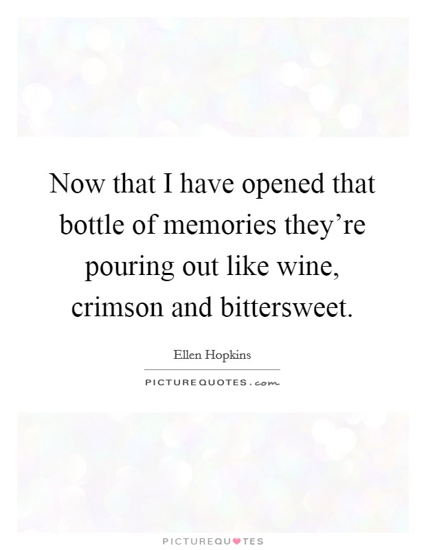 Now that I have opened that bottle of memories they're pouring out like wine, crimson and bittersweet Picture Quote #1