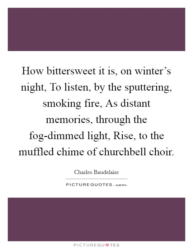How bittersweet it is, on winter's night, To listen, by the sputtering, smoking fire, As distant memories, through the fog-dimmed light, Rise, to the muffled chime of churchbell choir Picture Quote #1