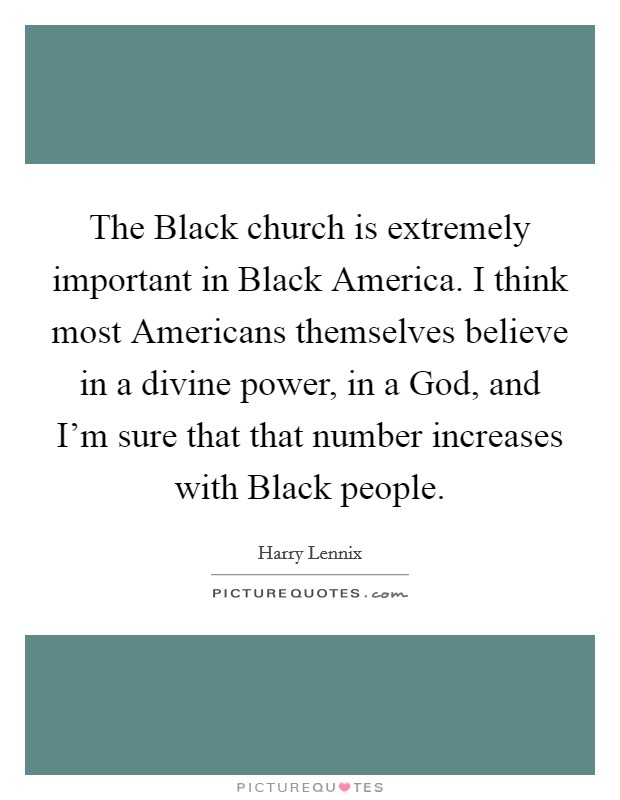 The Black church is extremely important in Black America. I think most Americans themselves believe in a divine power, in a God, and I'm sure that that number increases with Black people Picture Quote #1
