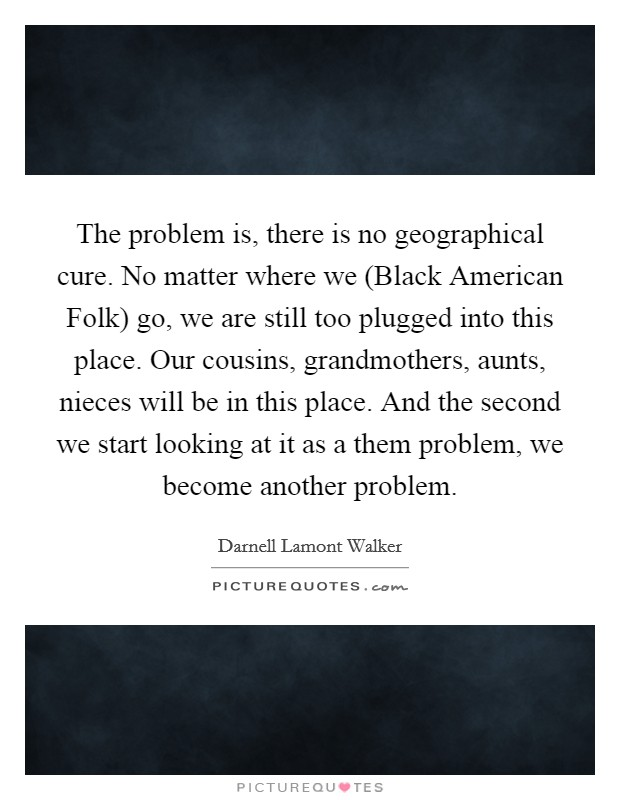 The problem is, there is no geographical cure. No matter where we (Black American Folk) go, we are still too plugged into this place. Our cousins, grandmothers, aunts, nieces will be in this place. And the second we start looking at it as a them problem, we become another problem Picture Quote #1