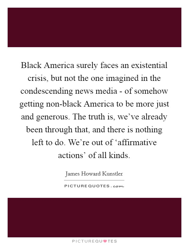 Black America surely faces an existential crisis, but not the one imagined in the condescending news media - of somehow getting non-black America to be more just and generous. The truth is, we've already been through that, and there is nothing left to do. We're out of 'affirmative actions' of all kinds Picture Quote #1