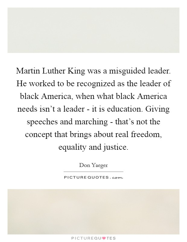 Martin Luther King was a misguided leader. He worked to be recognized as the leader of black America, when what black America needs isn't a leader - it is education. Giving speeches and marching - that's not the concept that brings about real freedom, equality and justice Picture Quote #1