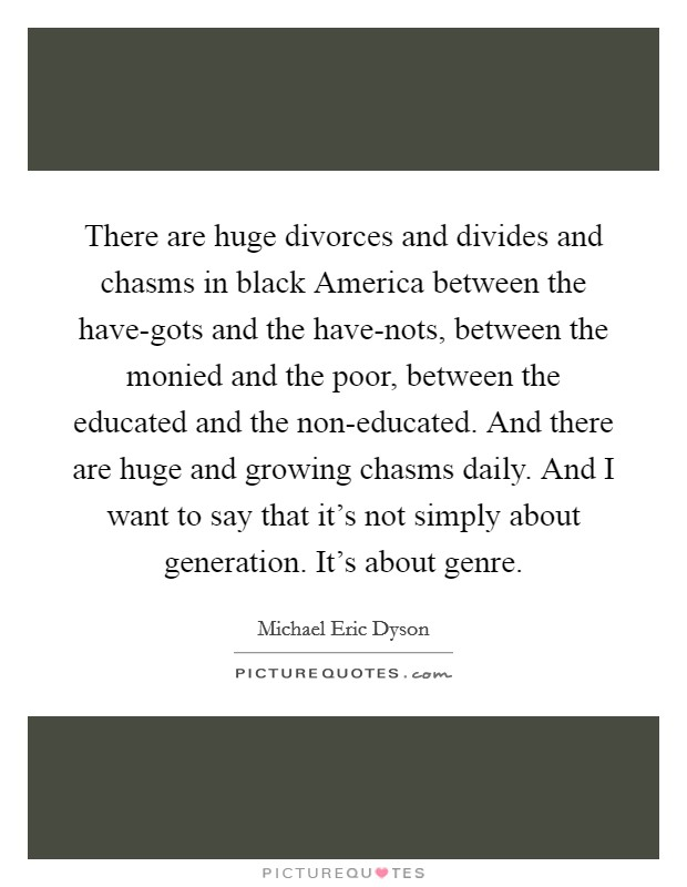 There are huge divorces and divides and chasms in black America between the have-gots and the have-nots, between the monied and the poor, between the educated and the non-educated. And there are huge and growing chasms daily. And I want to say that it's not simply about generation. It's about genre Picture Quote #1