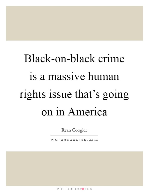 Black-on-black crime is a massive human rights issue that's going on in America Picture Quote #1