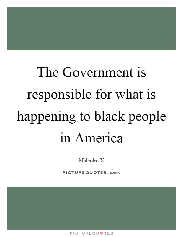 The Government is responsible for what is happening to black people in America Picture Quote #1