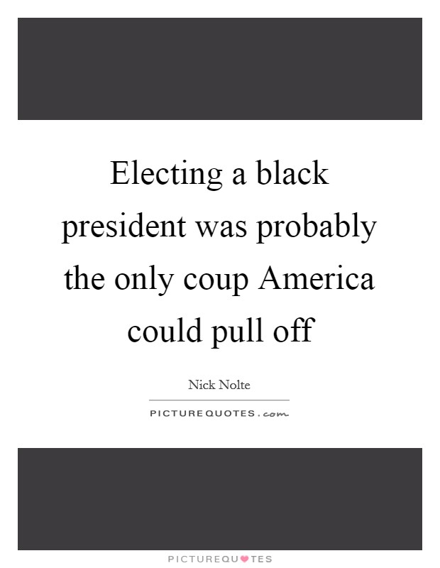 Electing a black president was probably the only coup America could pull off Picture Quote #1