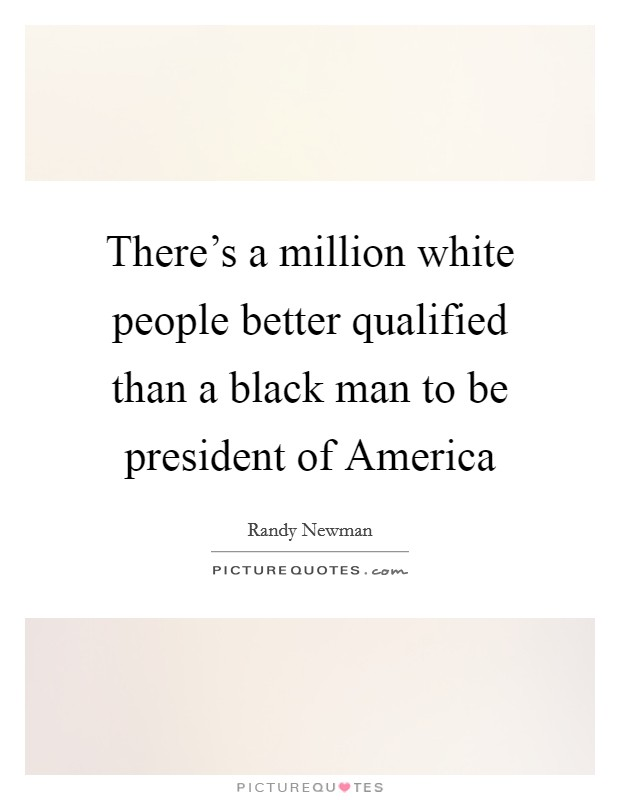 There's a million white people better qualified than a black man to be president of America Picture Quote #1