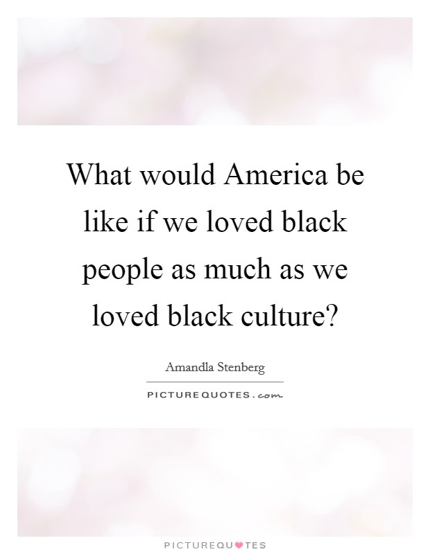 What would America be like if we loved black people as much as we loved black culture? Picture Quote #1