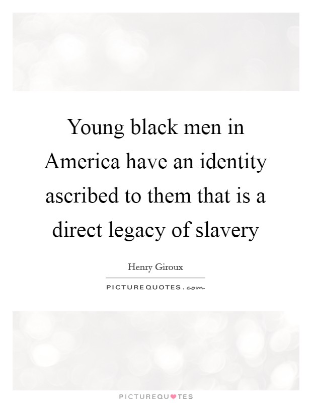 Young black men in America have an identity ascribed to them that is a direct legacy of slavery Picture Quote #1