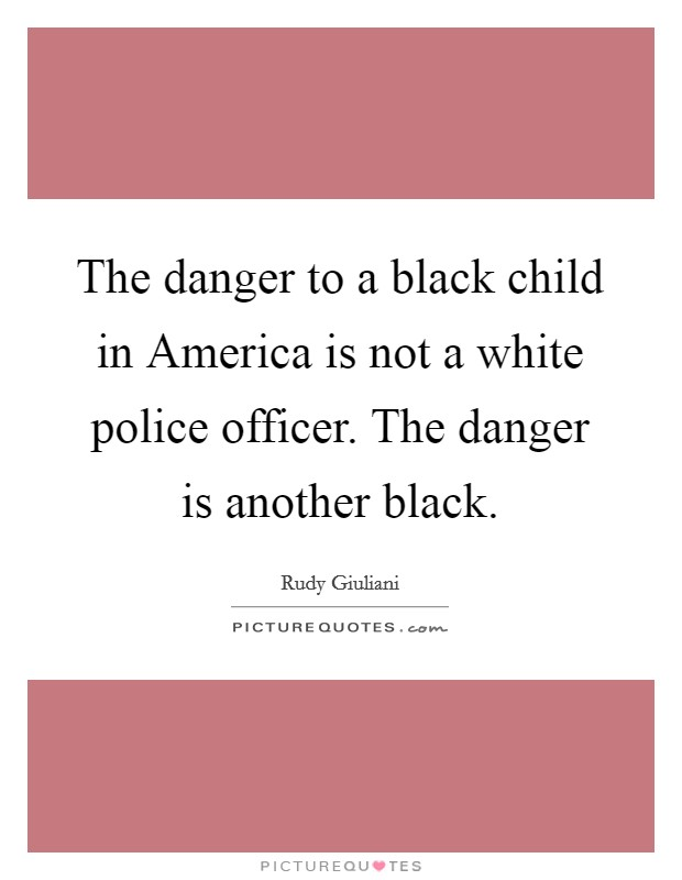 The danger to a black child in America is not a white police officer. The danger is another black Picture Quote #1