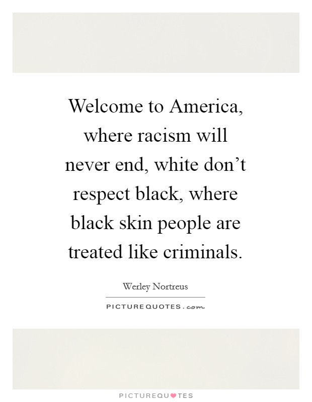 Welcome to America, where racism will never end, white don't respect black, where black skin people are treated like criminals Picture Quote #1