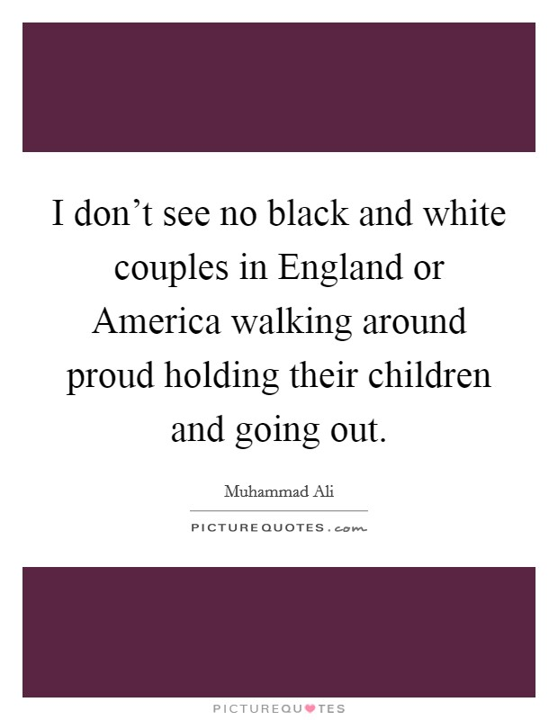 I don't see no black and white couples in England or America walking around proud holding their children and going out Picture Quote #1